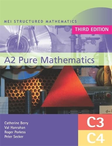 MEI A2 Pure Mathematics (C3 and C4) Third Edition by Roger Porkess