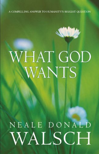 What God Wants: A Compelling Answer to Humanity's Biggest Questions by Neale Donald Walsch