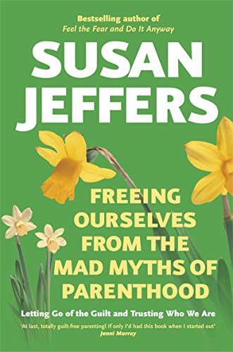 Freeing Ourselves from the Mad Myths of Parenthood By Susan Jeffers