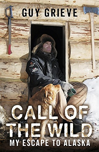 Call of the Wild. My Escape to Alaska By Guy Grieve
