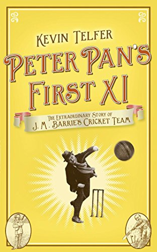 Peter Pan's First XI: The Extraordinary Story of J.M. Barrie's Cricket Team by Kevin Telfer