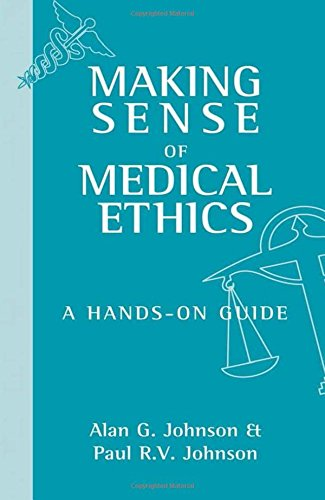 Making Sense of Medical Ethics: A hands-on guide By Alan G. Johnson