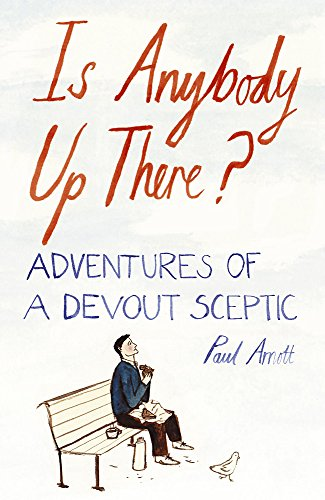 Is Anybody Up There? Adventures of a Devout Sceptic By Paul Arnott