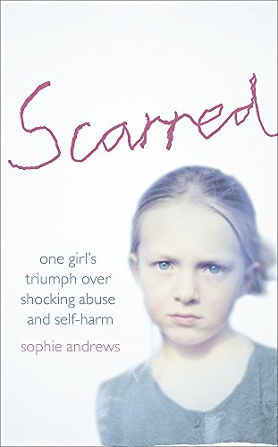 Scarred: How One Girl Triumphed Over Shocking Abuse and Self-harm by Sophie Andrews