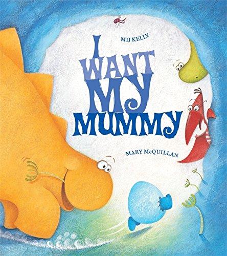 I Want My Mummy By Mij Kelly