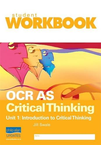 OCR AS Critical Thinking Unit 1: Introduction to Critical Thinking Workbook By Jill Swale