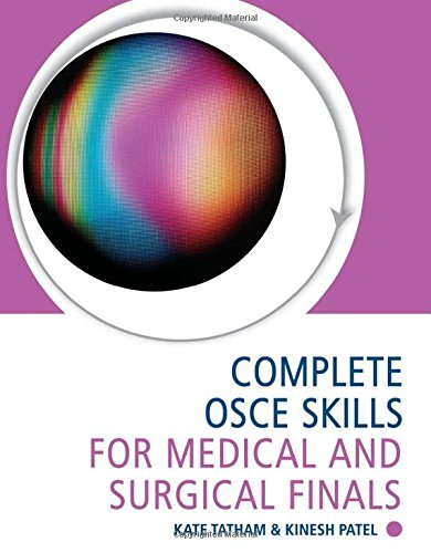 Complete OSCE Skills for Medical and Surgical Finals By Kate Tatham (Specialty Registrar, Anaesthetics and Intensive Care Medicine, Imperial School of Anaesthesia, London, UK)