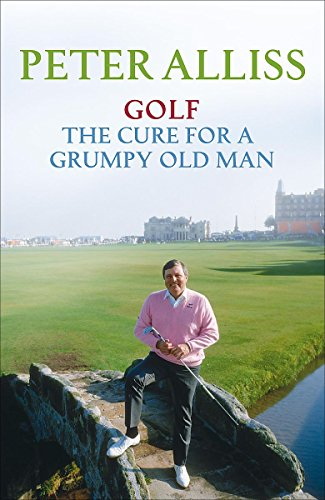 Golf - The Cure for a Grumpy Old Man By Peter Alliss