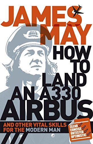 How to Land an A330 Airbus: And Other Vital Skills for the Modern Man By James May
