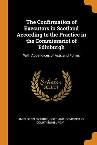 The Confirmation of Executors in Scotland According to the Practice in the Commissariot of Edinburgh By James Geddes Currie