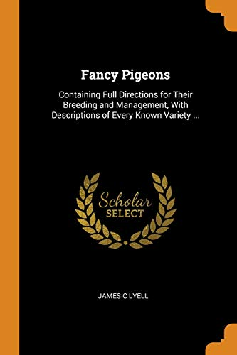 Fancy Pigeons: Containing Full Directions for Their Breeding and Management, With Descriptions of Every Known Variety ... By James C Lyell