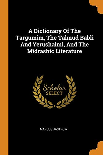 A Dictionary Of The Targumim, The Talmud Babli And Yerushalmi, And The Midrashic Literature By Marcus Jastrow