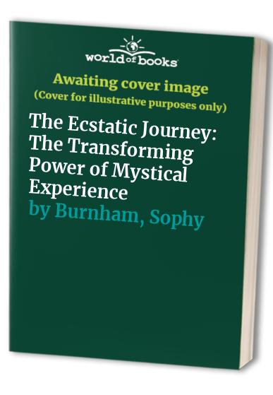 The Ecstatic Journey: The Transforming Power of Mystical Experience By Sophy Burnham