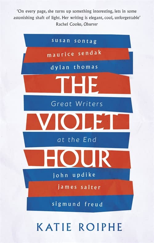 The Violet Hour: Great Writers at the End By Katie Roiphe