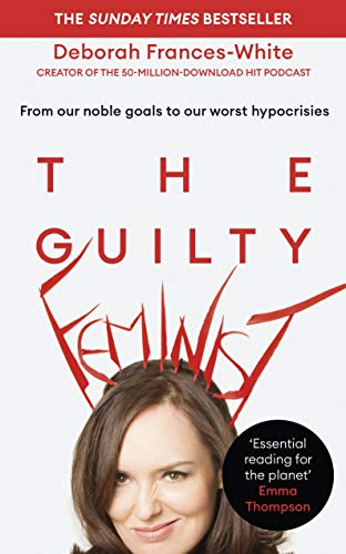 The Guilty Feminist: From our noble goals to our worst hypocrisies By Deborah Frances-White
