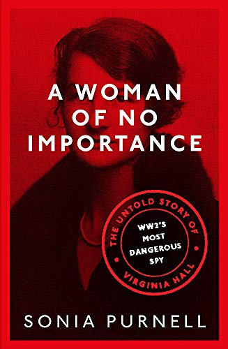 A Woman of No Importance: The Untold Story of WWII's Most Dangerous Spy, Virginia Hall By Sonia Purnell