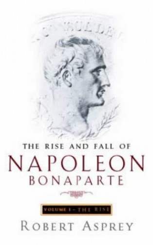 The Rise And Fall Of Napoleon Vol 1: Rise v. 1 By Robert B. Asprey