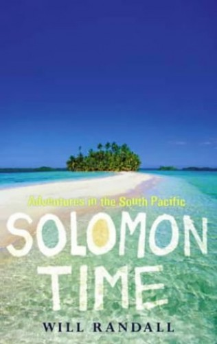 Solomon Time: Adventures in the South Pacific by Will Randall