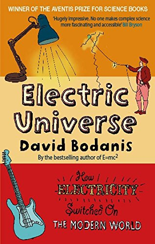 Electric Universe: How Electricity Switched on the Modern World By David Bodanis