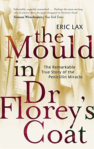 The Mould In Dr Florey's Coat: The Remarkable True Story of the Penicillin Miracle By Eric Lax