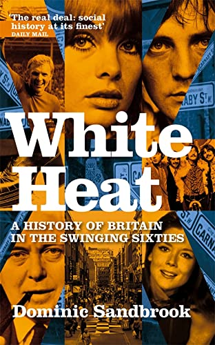 White Heat: A History of Britain in the Swinging Sixties: v. 2: 1964-1970 by Dominic Sandbrook