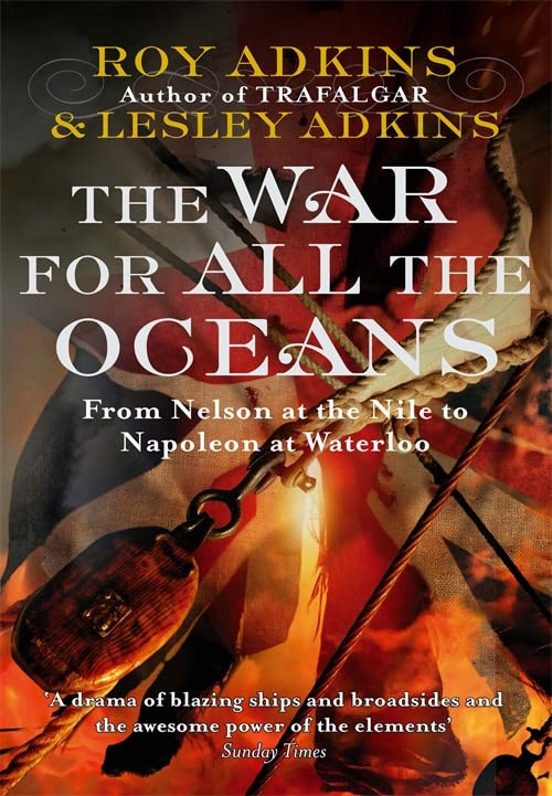 The War for All the Oceans: From Nelson at the Nile to Napoleon at Waterloo by Roy A. Adkins
