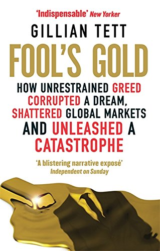 Fool's Gold: How Unrestrained Greed Corrupted a Dream, Shattered Global Markets and Unleashed a Catastrophe By Gillian Tett