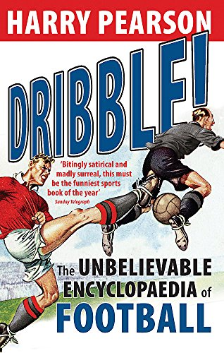 Dribble!: The Unbelievable Encyclopaedia of Football by Harry Pearson