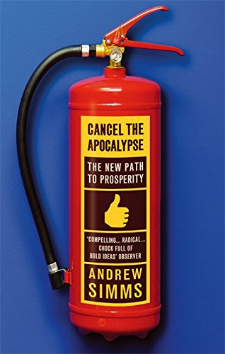 Cancel The Apocalypse: The New Path To Prosperity By Andrew Simms