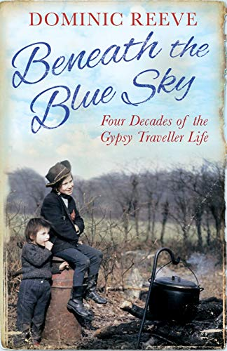 Beneath the Blue Sky: 40 Years of the Gypsy Traveller Life by Dominic Reeve