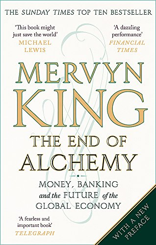 The End of Alchemy: Money, Banking and the Future of the Global Economy By Mervyn King