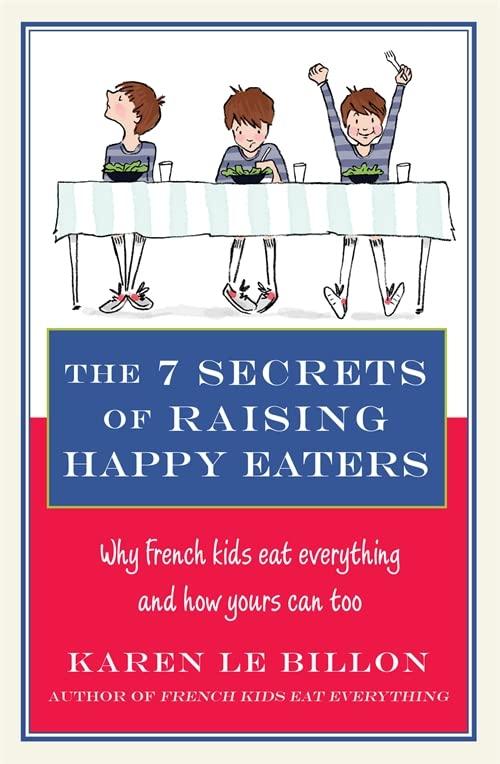 The 7 Secrets of Raising Happy Eaters By Karen Le Billon