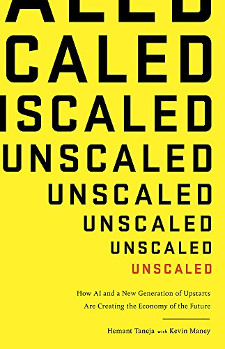 Unscaled: How A.I. and a New Generation of Upstarts are Creating the Economy of the Future By Hemant Taneja