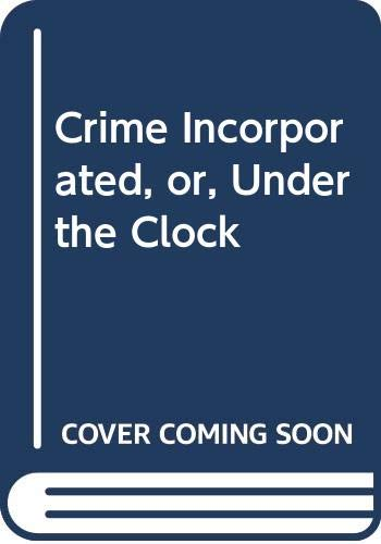 Crime Incorporated, or, Under the Clock By William Balsamo