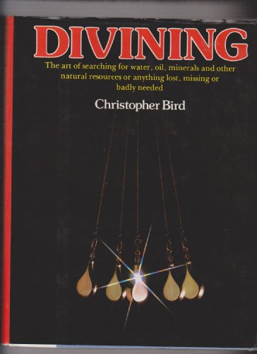 Divining: The Art of Searching for Water, Oil, Minerals and Other Natural Resources or Anything Lost, Missing or Badly Needed (Raven S.) By Christopher Bird