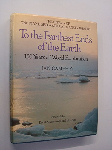 To the Farthest Ends of the Earth: The History of the Royal Geographical Society 1830-1980 By Ian Cameron