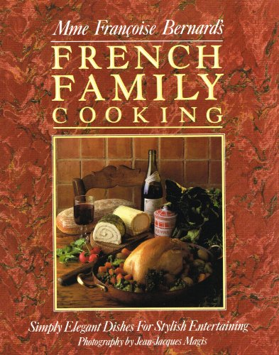 Madame Francoise Bernard's French Family Cooking: Simply Elegant Dishes for Stylish Entertaining By Francoise Bernard