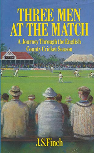 Three Men at the Match: Journey Through the English County Cricket Season by J.S. Finch