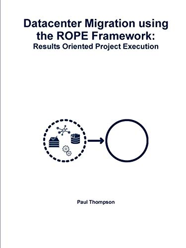 Datacenter Migration using the ROPE Framework: Results Oriented Project Execution By Paul Thompson