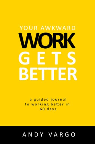 Your Awkward Work Gets Better: A Guided Journal To Working Better In 60 Days By Andy Vargo
