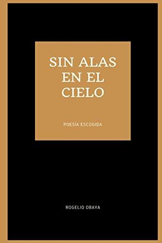 sin alas en el cielo (poesia escogida) By Rogelio Obaya
