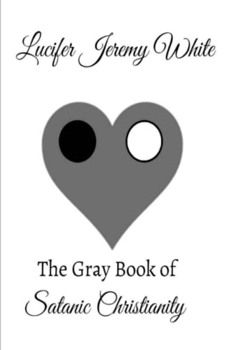 The Gray Book of Satanic Christianity By Lucifer Jeremy White