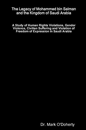 The Legacy of Mohammed bin Salman and the Kingdom of Saudi Arabia - A Study of Human Rights Violations, Gender Violence, Civilian Suffering and Violation of Freedom of Expression in Saudi Arabia By Dr. Mark O'Doherty