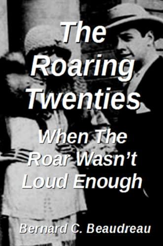 The Roaring Twenties - When the Roar Wasn't Loud Enough By Bernard C. Beaudreau