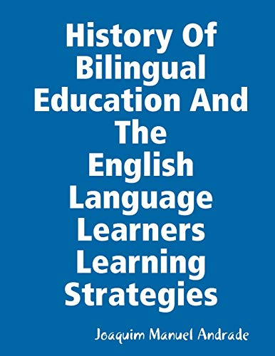 HISTORY OF BILINGUAL EDUCATION AND THE ENGLISH LANGUAGE LEARNERS (ELLs) LEARNING STRATEGIES By Joaquim Manuel Andrade