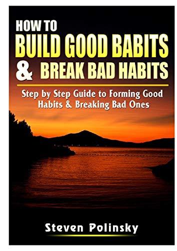 How to Build Good Habits & Break Bad Habits By Steven Polinsky