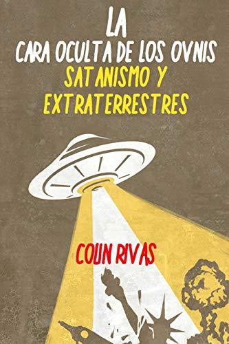 LA CARA OCULTA DE LOS OVNIS: SATANISMO Y EXTRATERRESTRES By COLIN RIVAS