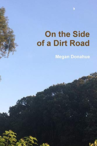 On the Side of a Dirt Road By Megan Donahue