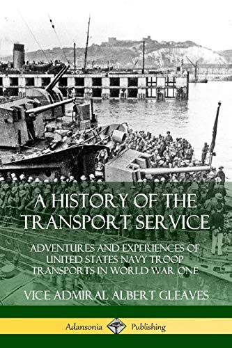 A History of the Transport Service: Adventures and Experiences of United States Navy Troop Transports in World War One By Vice Admiral Albert Gleaves