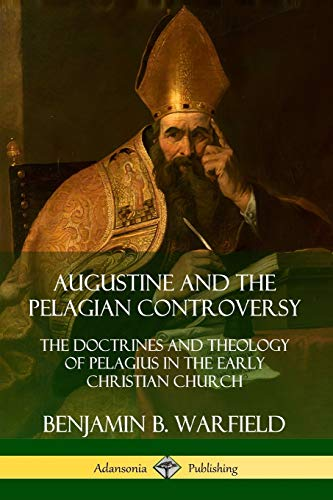 Augustine and the Pelagian Controversy: The Doctrines and Theology of Pelagius in the Early Christian Church By Benjamin B. Warfield